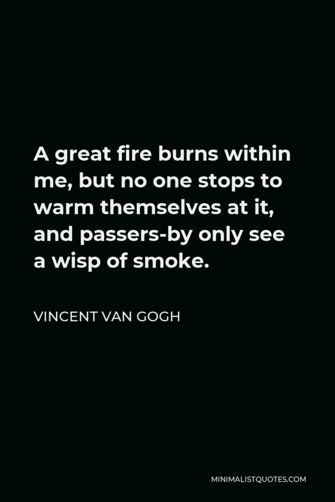 Vincent Van Gogh Quote - A great fire burns within me, but no one stops to warm themselves at it, and passers-by only see a wisp of smoke.