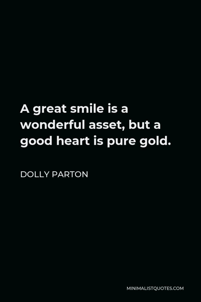 Dolly Parton Quote - A great smile is a wonderful asset, but a good heart is pure gold.