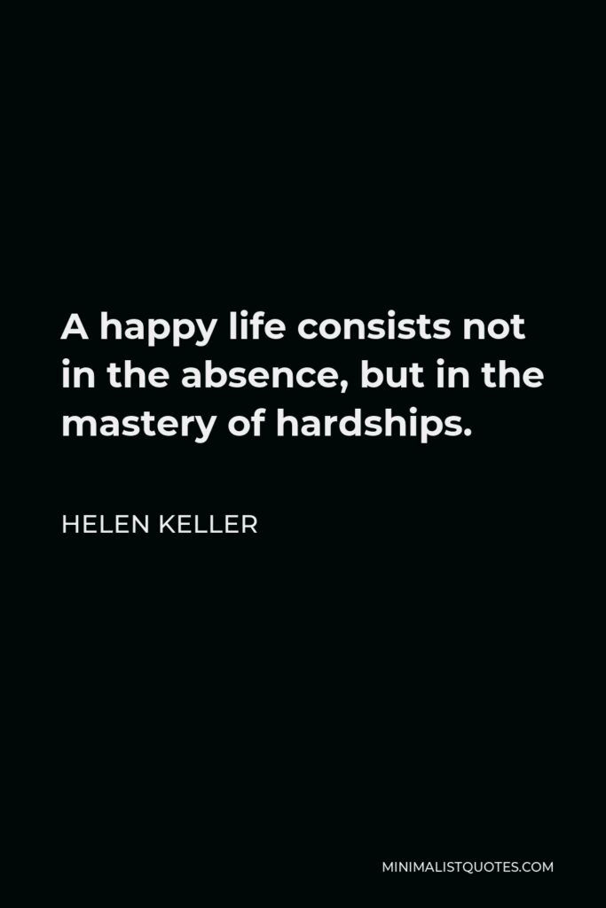 Helen Keller Quote - A happy life consists not in the absence, but in the mastery of hardships.