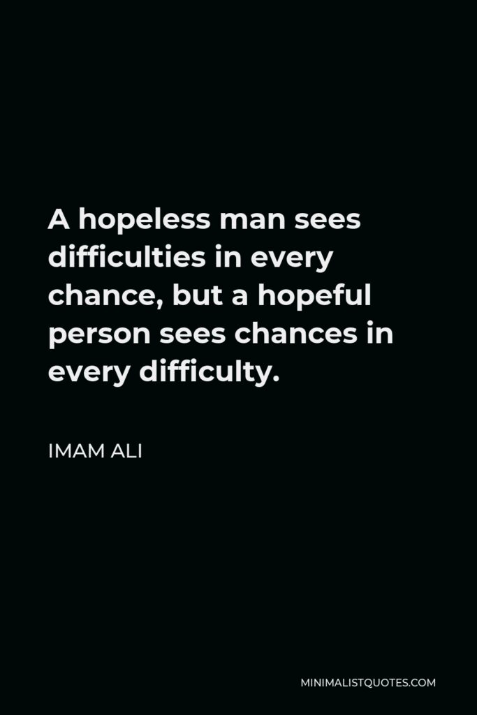 Imam Ali Quote - A hopeless man sees difficulties in every chance, but a hopeful person sees chances in every difficulty.