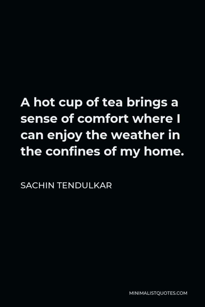 Sachin Tendulkar Quote - A hot cup of tea brings a sense of comfort where I can enjoy the weather in the confines of my home.