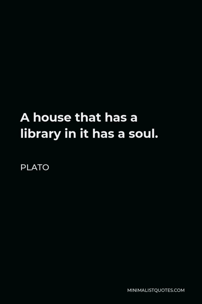 Plato Quote - A house that has a library in it has a soul.