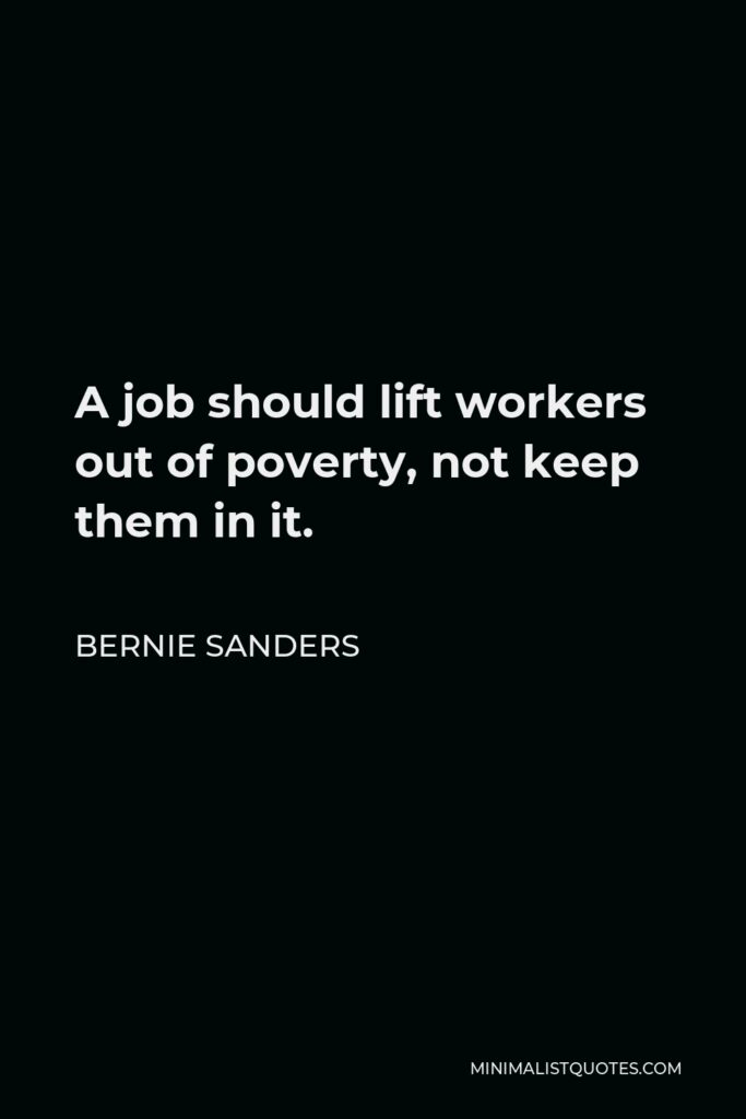 Bernie Sanders Quote - A job should lift workers out of poverty, not keep them in it.