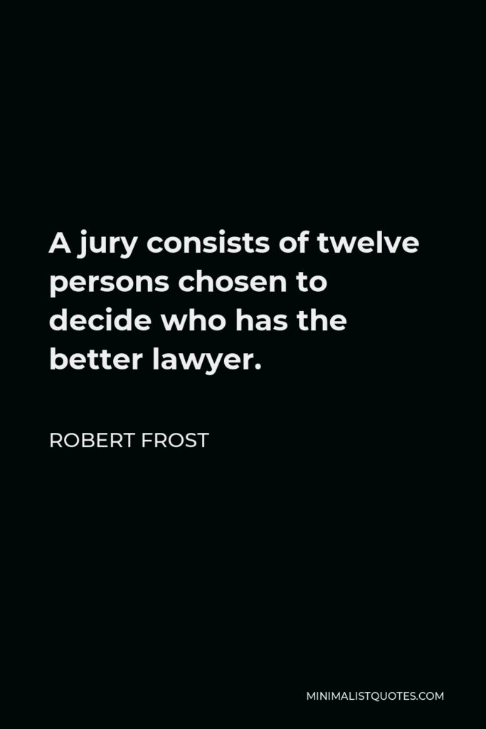 Robert Frost Quote - A jury consists of twelve persons chosen to decide who has the better lawyer.