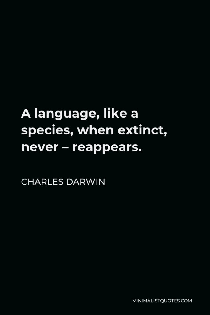 Charles Darwin Quote - A language, like a species, when extinct, never – reappears.