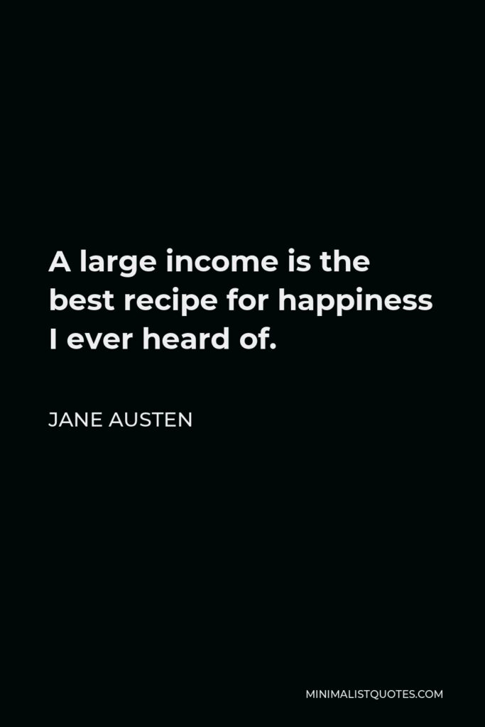 Jane Austen Quote - A large income is the best recipe for happiness I ever heard of.