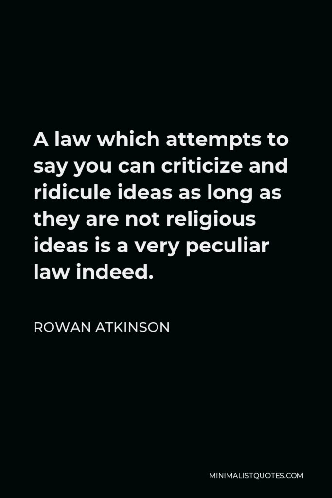 Rowan Atkinson Quote - A law which attempts to say you can criticize and ridicule ideas as long as they are not religious ideas is a very peculiar law indeed.