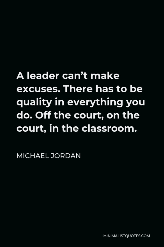 Michael Jordan Quote - A leader can't make excuses. There has to be quality in everything you do. Off the court, on the court, in the classroom.