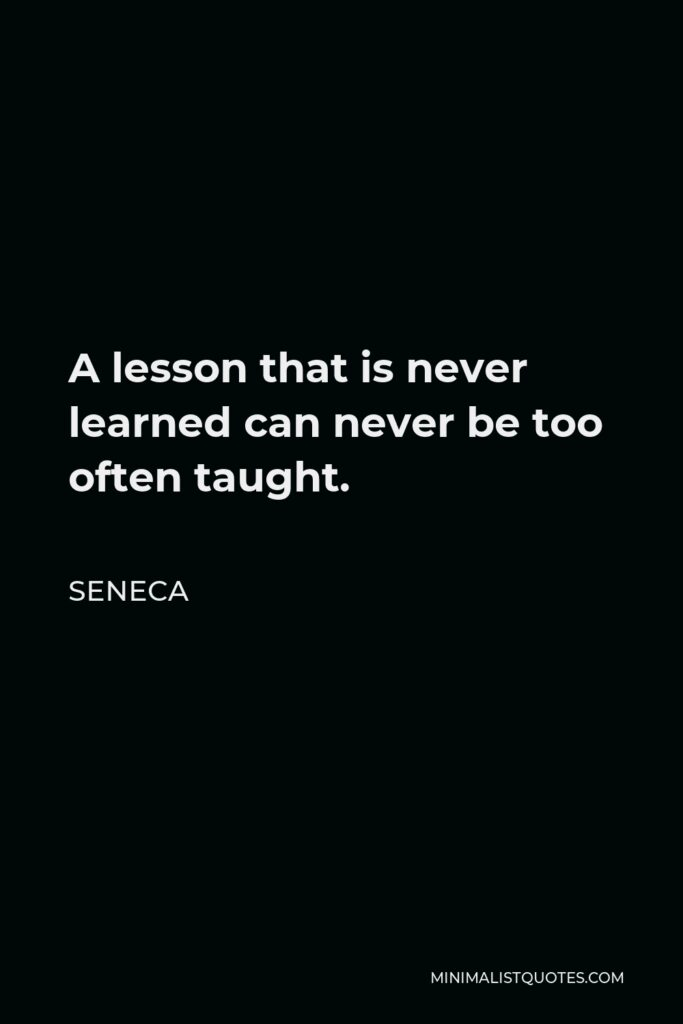 Seneca Quote - A lesson that is never learned can never be too often taught.