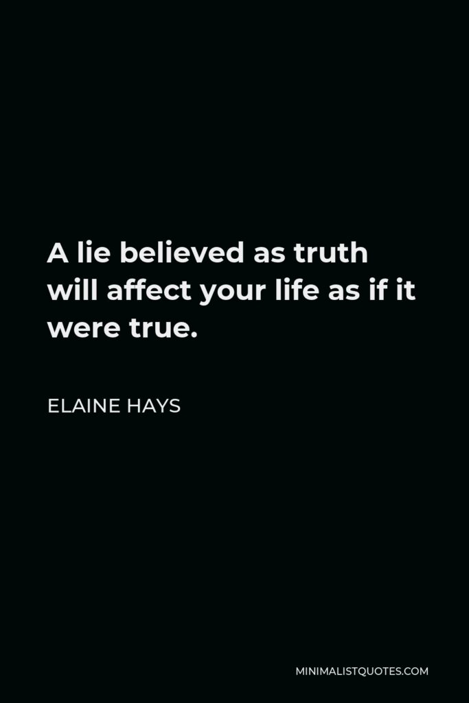 Elaine Hays Quote - A lie believed as truth will affect your life as if it were true.