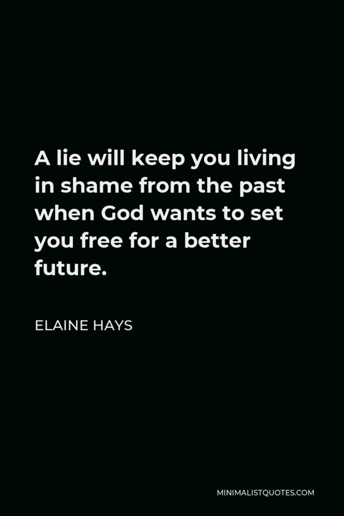 Elaine Hays Quote - A lie will keep you living in shame from the past when God wants to set you free for a better future.