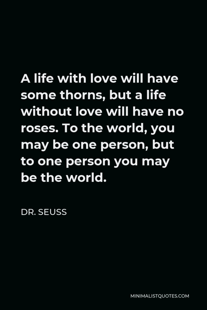 Dr. Seuss Quote - A life with love will have some thorns, but a life without love will have no roses. To the world, you may be one person, but to one person you may be the world.