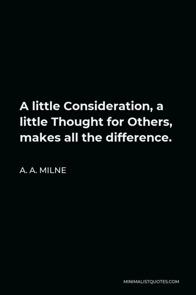 A. A. Milne Quote - A little Consideration, a little Thought for Others, makes all the difference.