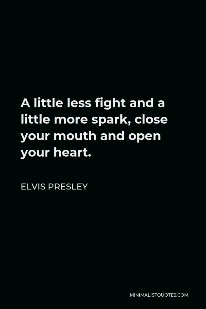 Elvis Presley Quote - A little less fight and a little more spark, close your mouth and open your heart.