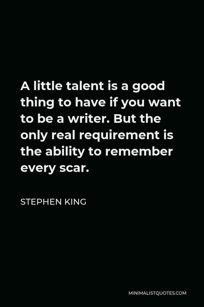 Stephen King Quote - A little talent is a good thing to have if you want to be a writer. But the only real requirement is the ability to remember every scar.