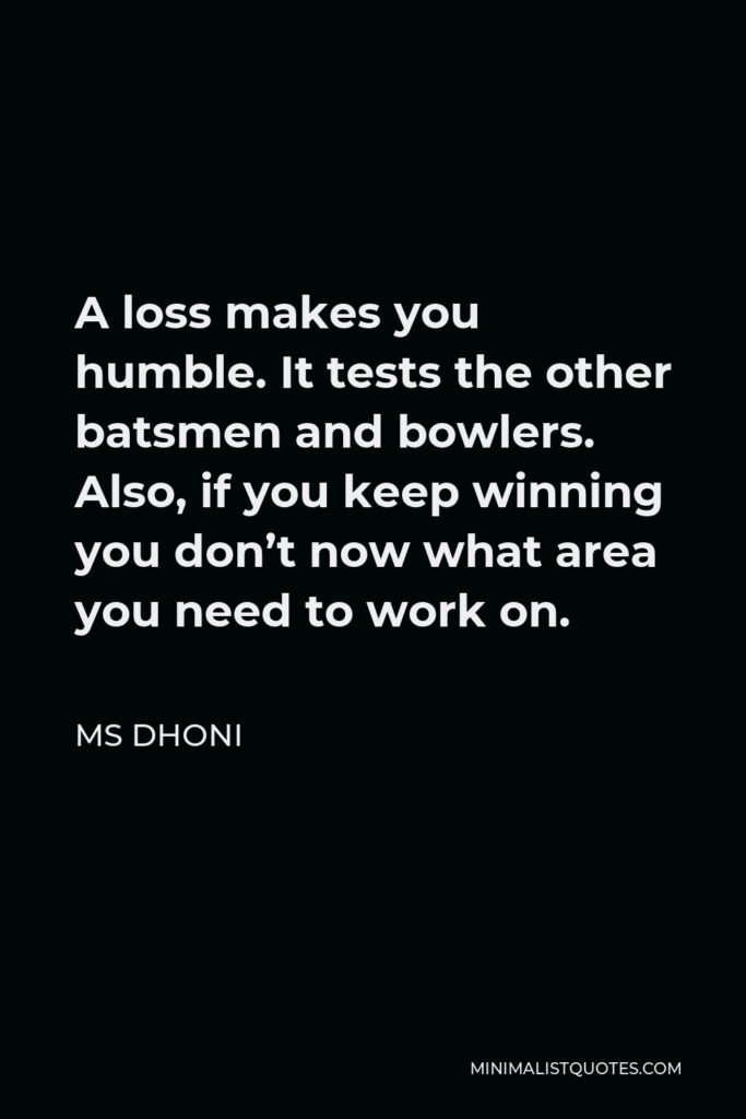 MS Dhoni Quote - A loss makes you humble. It tests the other batsmen and bowlers. Also, if you keep winning you don't now what area you need to work on.