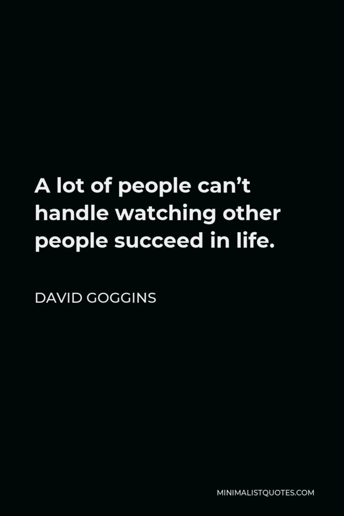 David Goggins Quote - A lot of people can't handle watching other people succeed in life.