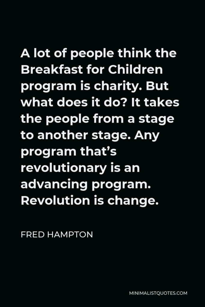 Fred Hampton Quote - A lot of people think the Breakfast for Children program is charity. But what does it do? It takes the people from a stage to another stage. Any program that's revolutionary is an advancing program. Revolution is change.
