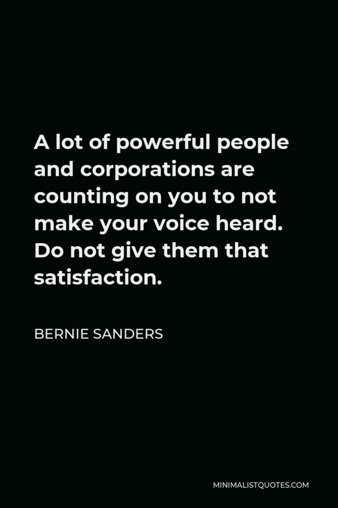 Bernie Sanders Quote - A lot of powerful people and corporations are counting on you to not make your voice heard. Do not give them that satisfaction.