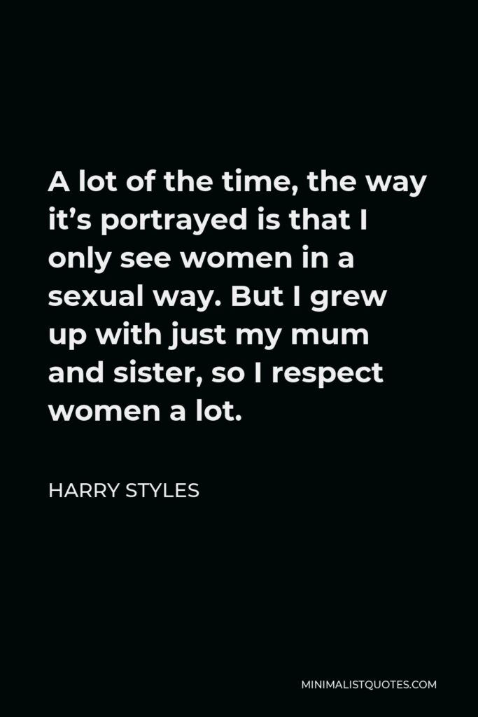 Harry Styles Quote - A lot of the time, the way it's portrayed is that I only see women in a sexual way. But I grew up with just my mum and sister, so I respect women a lot.