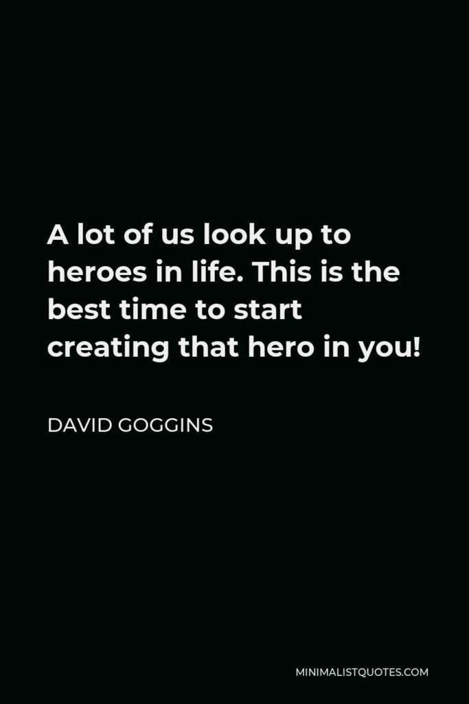 David Goggins Quote - A lot of us look up to heroes in life. This is the best time to start creating that hero in you!