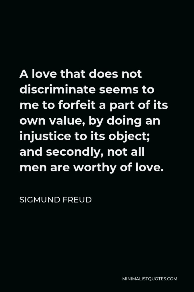 Sigmund Freud Quote - A love that does not discriminate seems to me to forfeit a part of its own value, by doing an injustice to its object; and secondly, not all men are worthy of love.