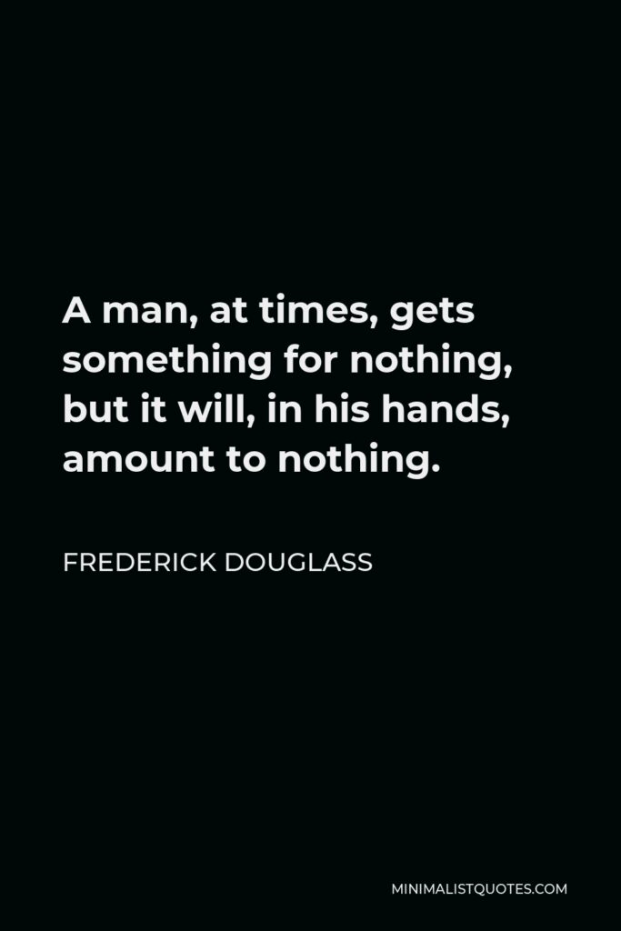 Frederick Douglass Quote - A man, at times, gets something for nothing, but it will, in his hands, amount to nothing.