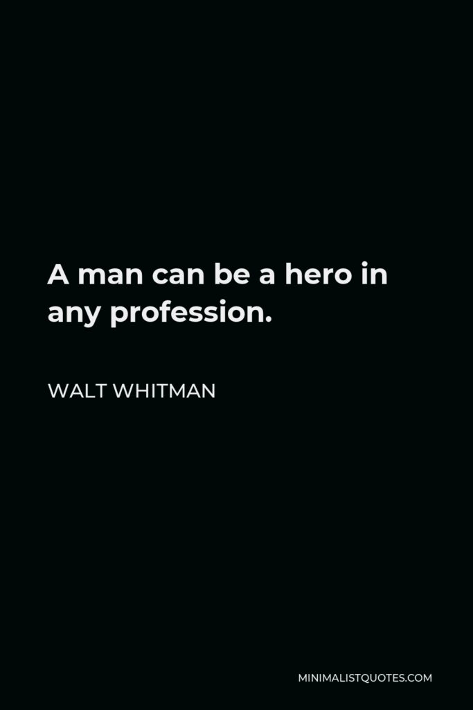 Walt Whitman Quote - A man can be a hero in any profession.
