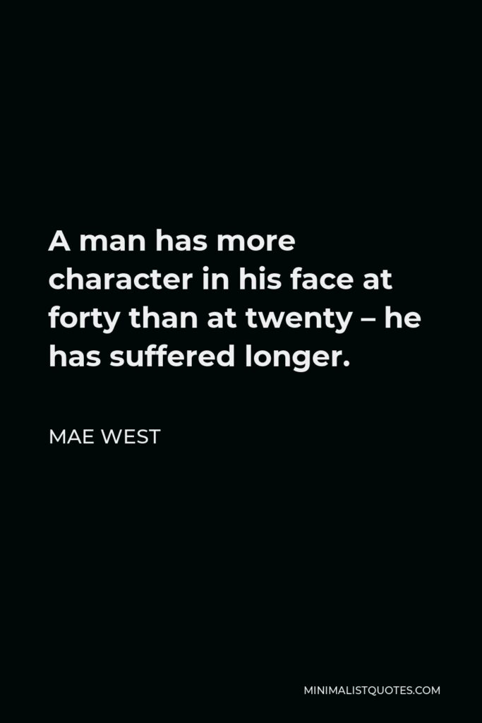 Mae West Quote - A man has more character in his face at forty than at twenty – he has suffered longer.