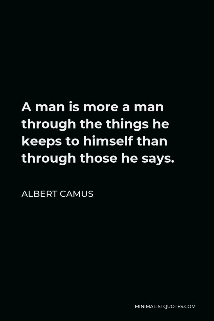Albert Camus Quote - A man is more a man through the things he keeps to himself than through those he says.