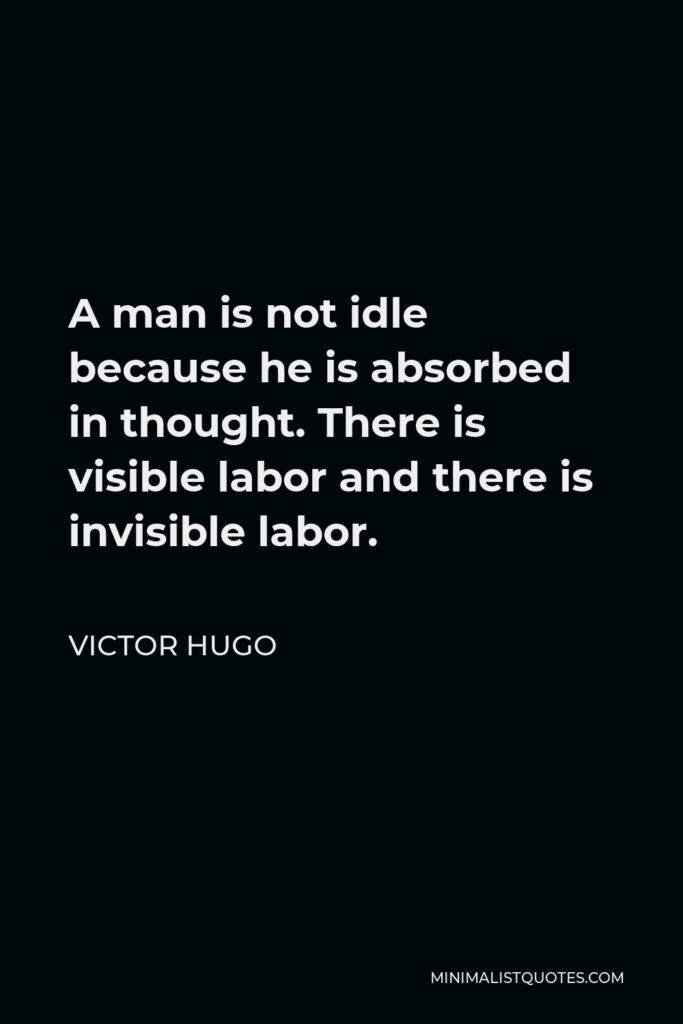 Victor Hugo Quote - A man is not idle because he is absorbed in thought. There is visible labor and there is invisible labor.