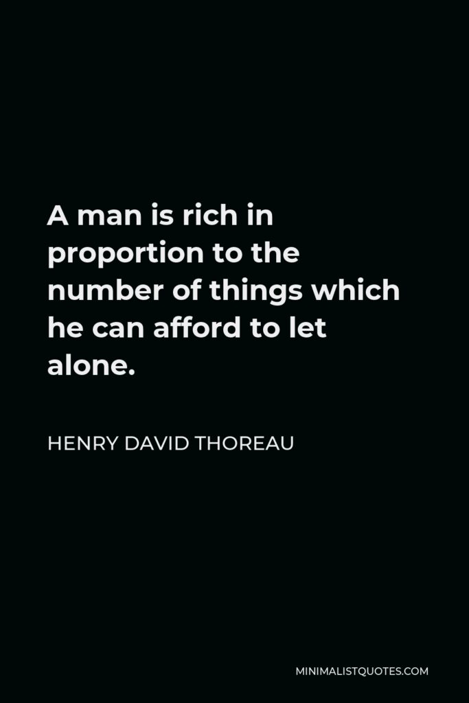 Henry David Thoreau Quote - A man is rich in proportion to the number of things which he can afford to let alone.