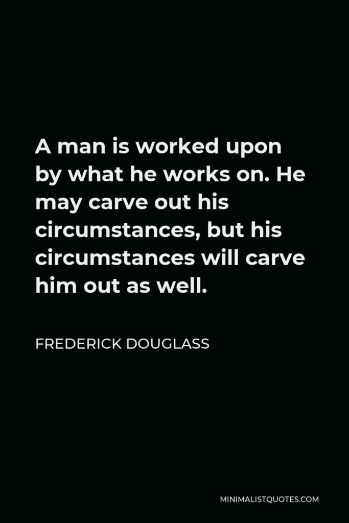 Frederick Douglass Quote - A man is worked upon by what he works on. He may carve out his circumstances, but his circumstances will carve him out as well.