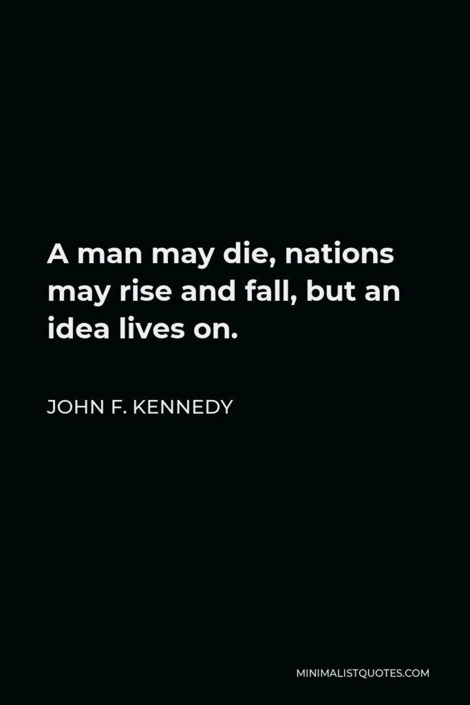 John F. Kennedy Quote - A man may die, nations may rise and fall, but an idea lives on.