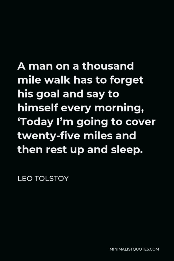 Leo Tolstoy Quote - A man on a thousand mile walk has to forget his goal and say to himself every morning, 'Today I'm going to cover twenty-five miles and then rest up and sleep.