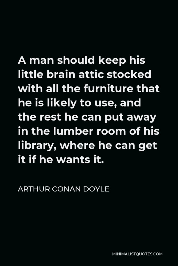 Arthur Conan Doyle Quote - A man should keep his little brain attic stocked with all the furniture that he is likely to use, and the rest he can put away in the lumber room of his library, where he can get it if he wants it.
