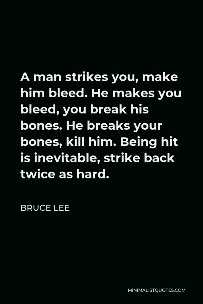 Bruce Lee Quote - A man strikes you, make him bleed. He makes you bleed, you break his bones. He breaks your bones, kill him. Being hit is inevitable, strike back twice as hard.