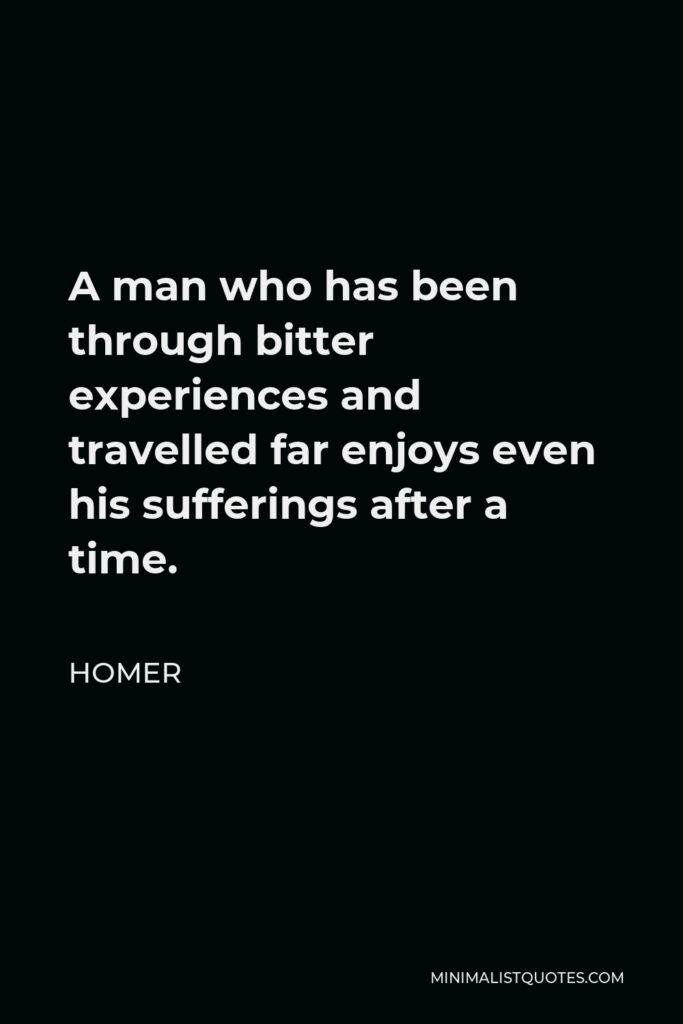 Homer Quote - A man who has been through bitter experiences and travelled far enjoys even his sufferings after a time.