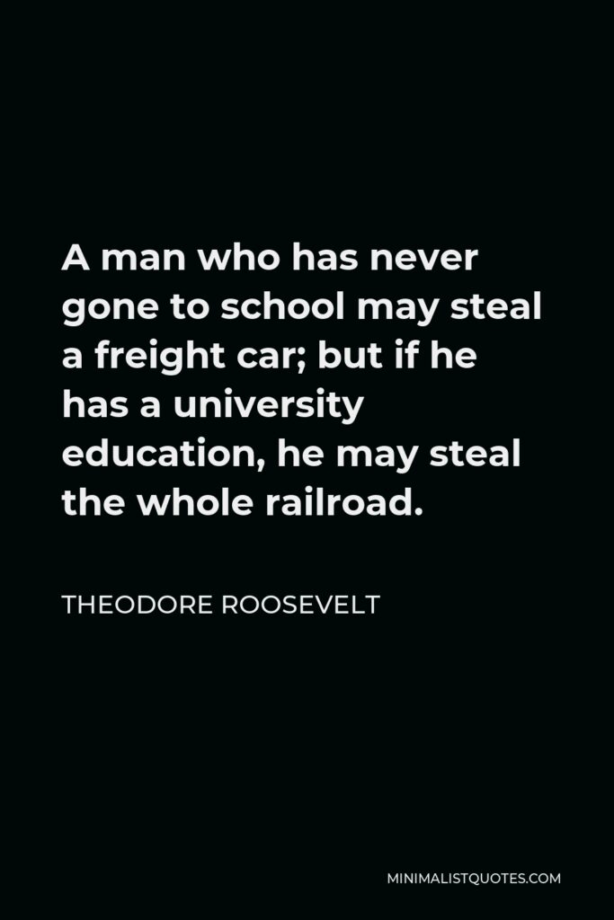 Theodore Roosevelt Quote - A man who has never gone to school may steal a freight car; but if he has a university education, he may steal the whole railroad.