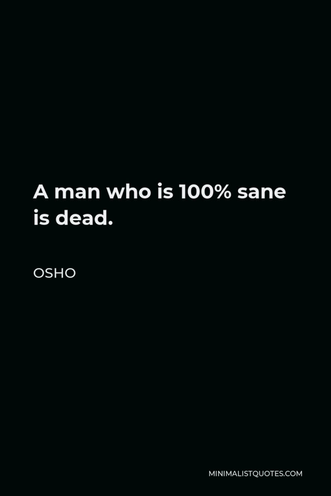 Osho Quote - A man who is 100% sane is dead.