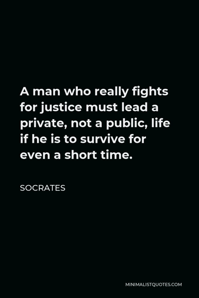 Socrates Quote - A man who really fights for justice must lead a private, not a public, life if he is to survive for even a short time.