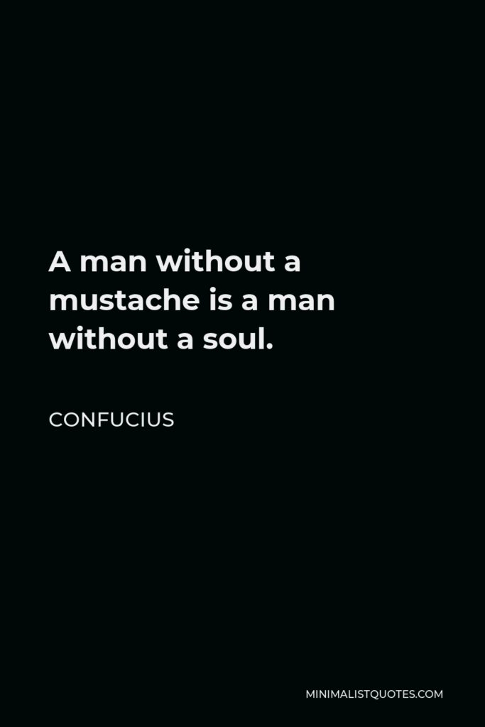 Confucius Quote - A man without a mustache is a man without a soul.