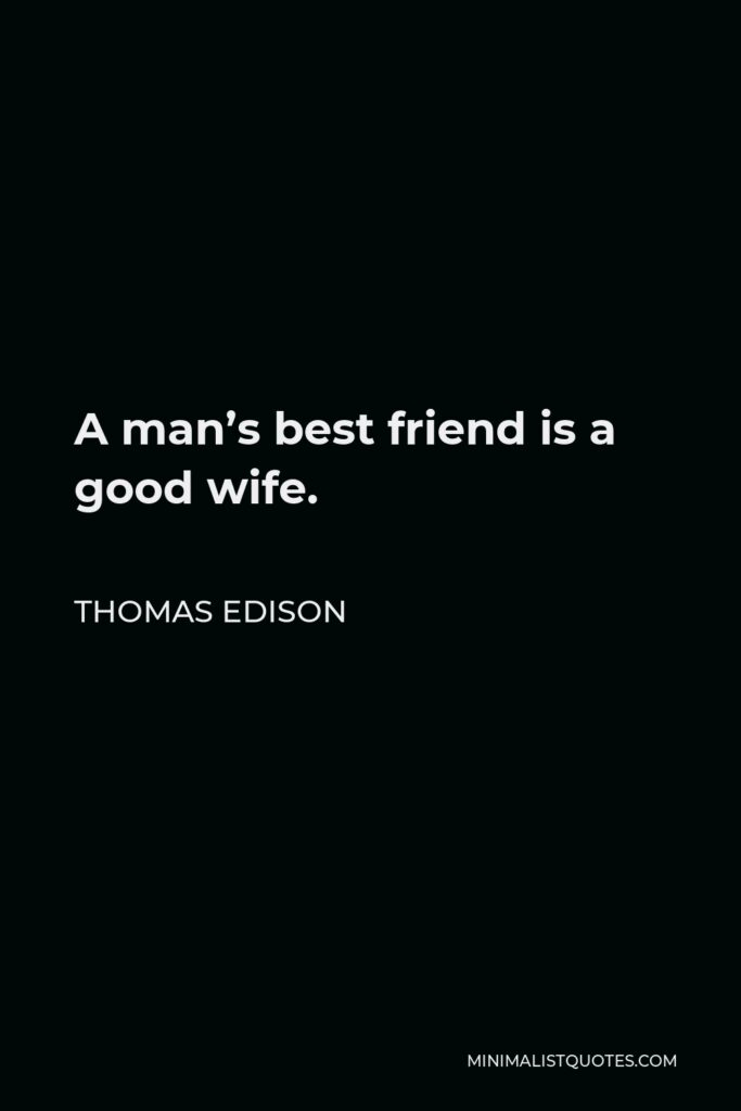 Thomas Edison Quote - A man's best friend is a good wife.