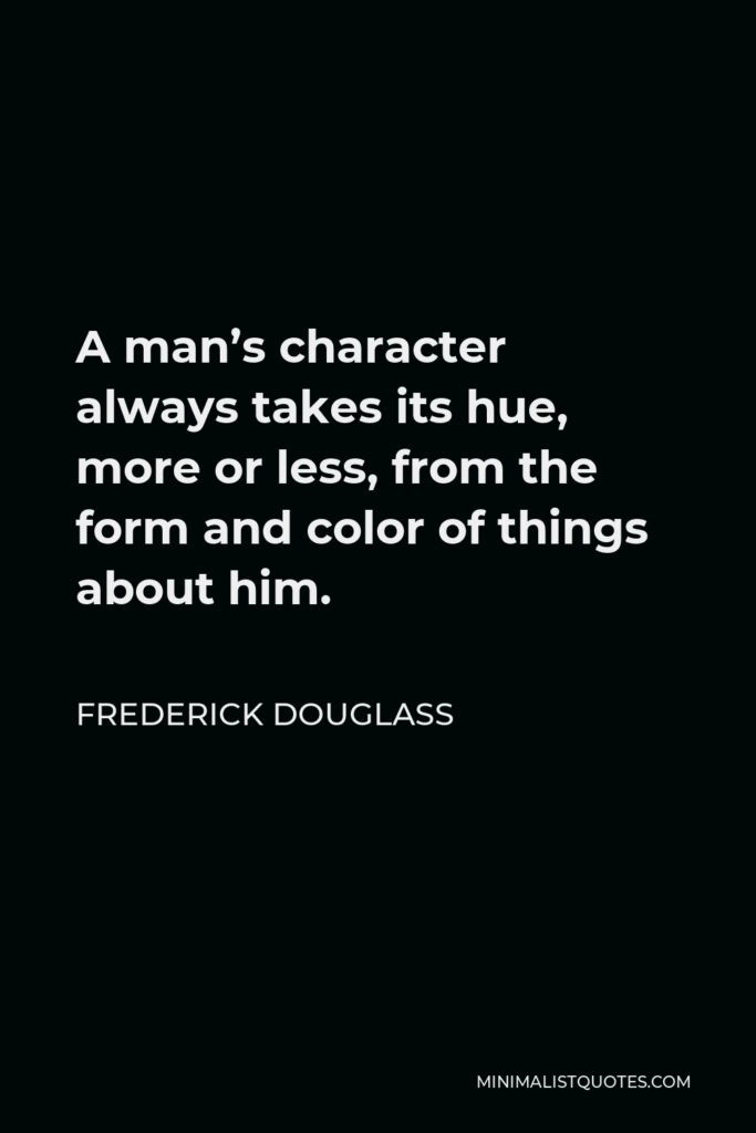 Frederick Douglass Quote - A man's character always takes its hue, more or less, from the form and color of things about him.
