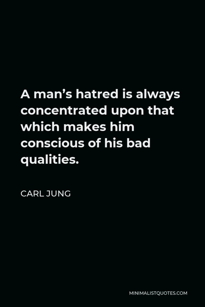 Carl Jung Quote - A man's hatred is always concentrated upon that which makes him conscious of his bad qualities.