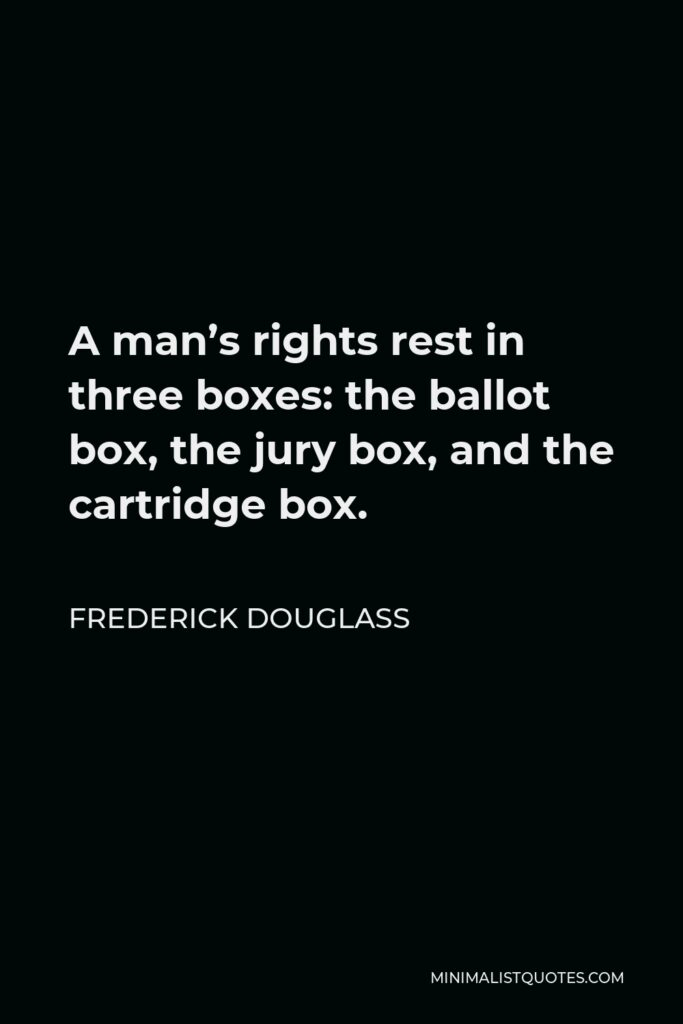 Frederick Douglass Quote - A man's rights rest in three boxes: the ballot box, the jury box, and the cartridge box.
