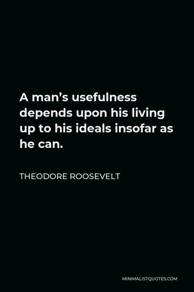 Theodore Roosevelt Quote - A man's usefulness depends upon his living up to his ideals insofar as he can.