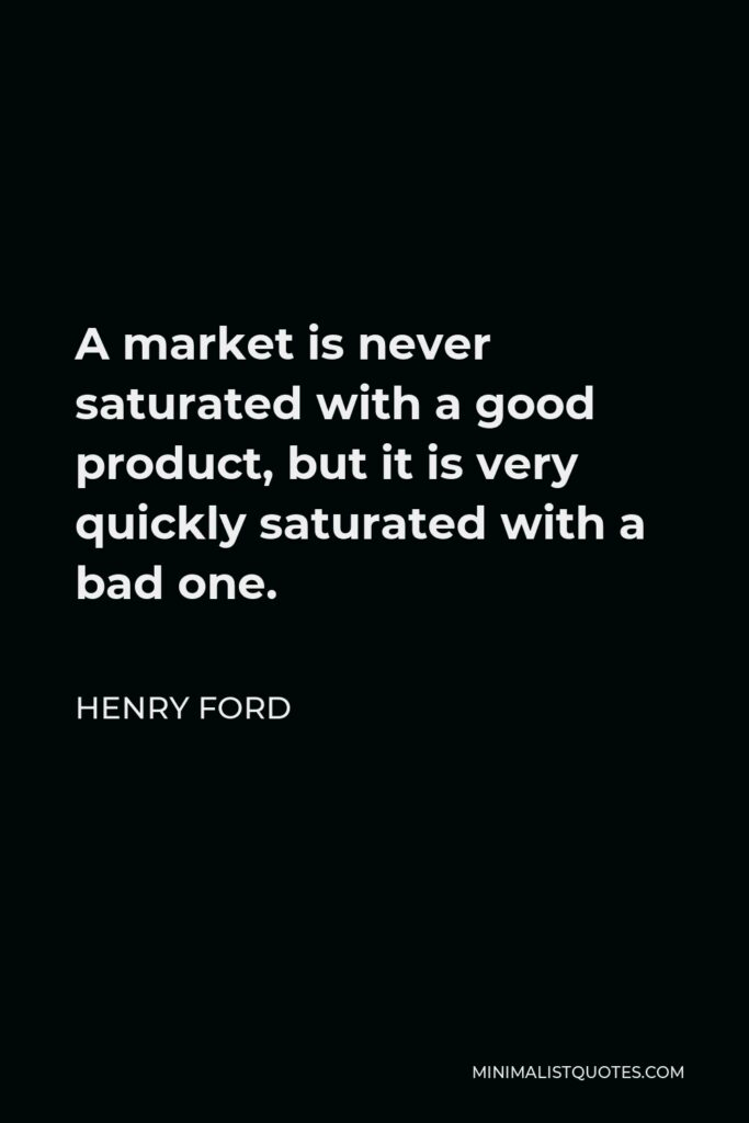 Henry Ford Quote - A market is never saturated with a good product, but it is very quickly saturated with a bad one.