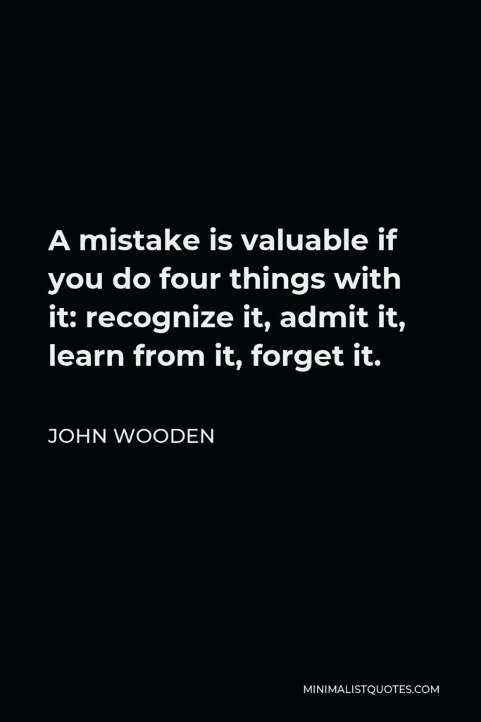 John Wooden Quote - A mistake is valuable if you do four things with it: recognize it, admit it, learn from it, forget it.