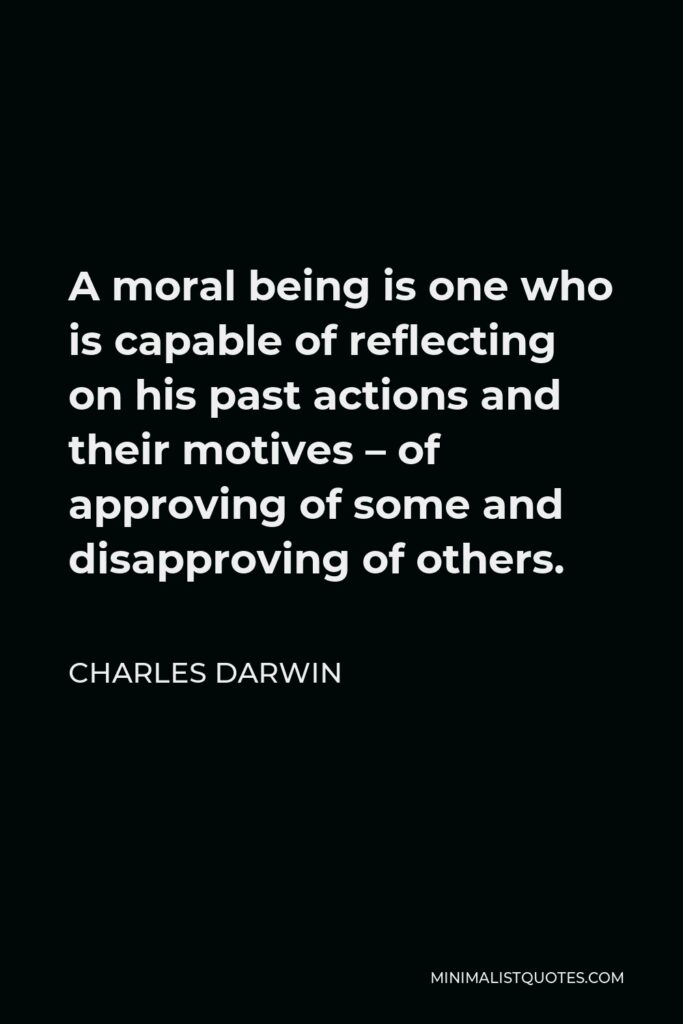 Charles Darwin Quote - A moral being is one who is capable of reflecting on his past actions and their motives – of approving of some and disapproving of others.